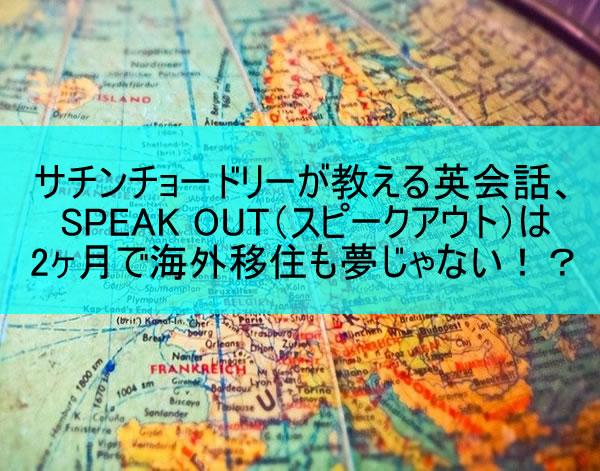 サチンチョードリーが教える英会話、SPEAK OUT(スピークアウト)は2ヶ月で海外移住も夢じゃない!?